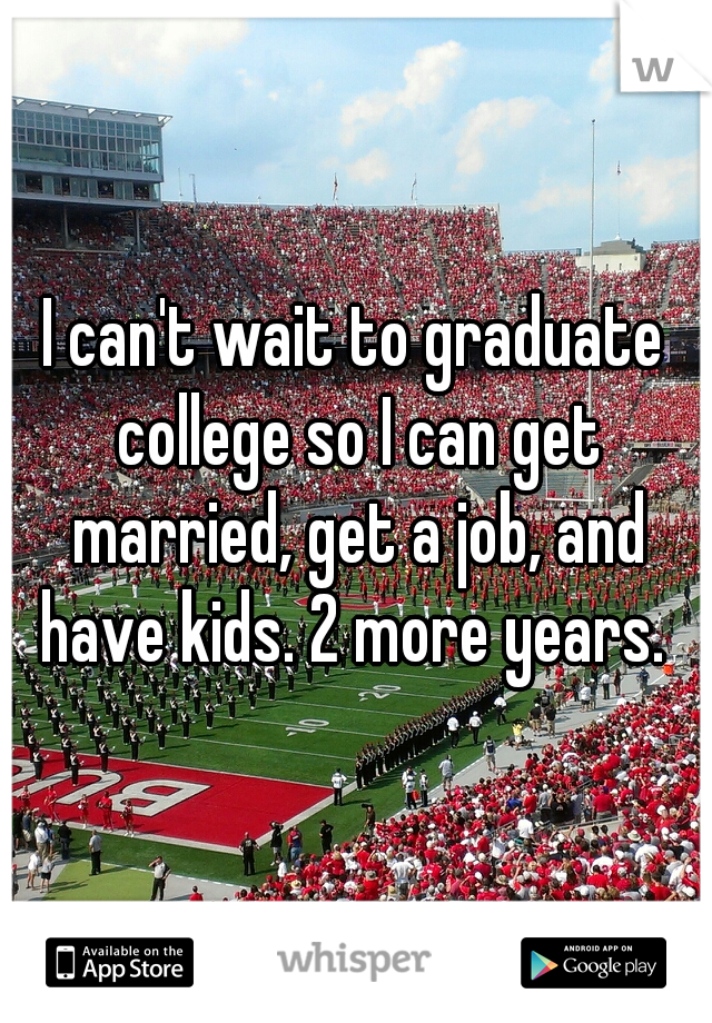 I can't wait to graduate college so I can get married, get a job, and have kids. 2 more years.