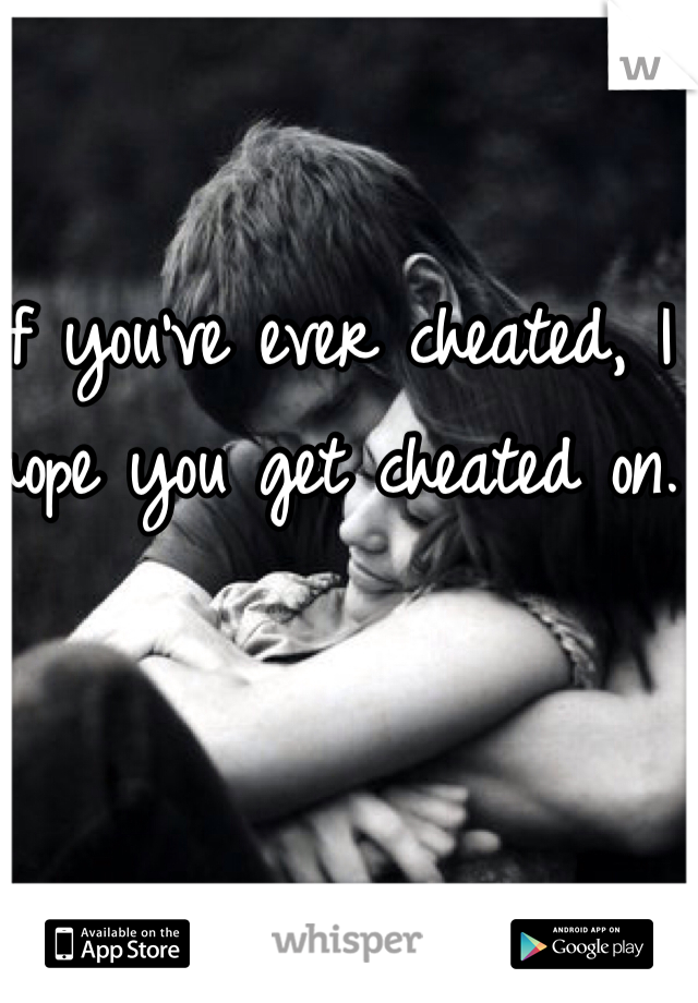 If you've ever cheated, I hope you get cheated on.