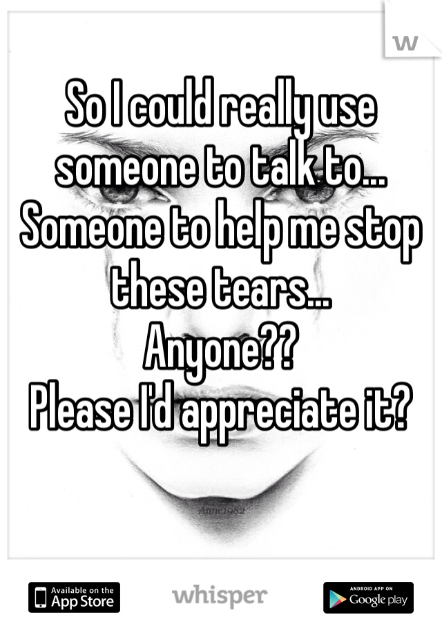 So I could really use someone to talk to... Someone to help me stop these tears... Anyone?? Please I'd appreciate it?