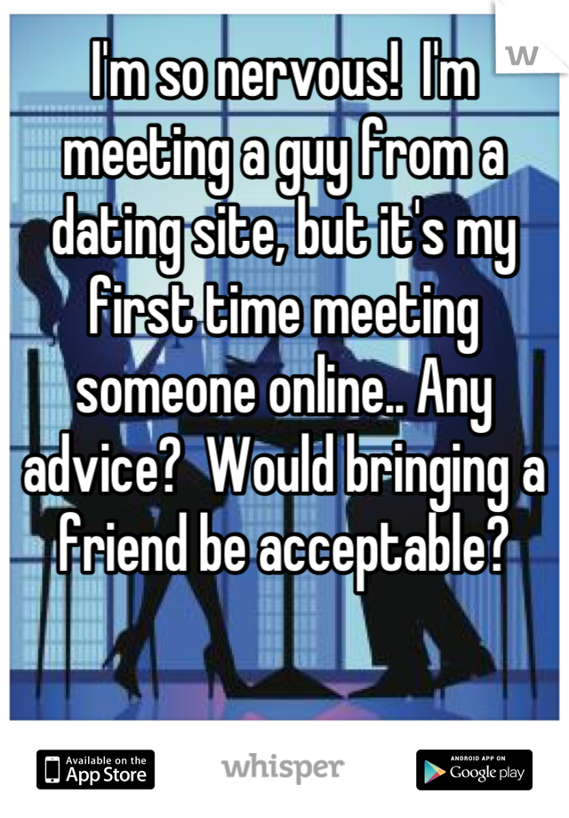 I'm so nervous!  I'm meeting a guy from a dating site, but it's my first time meeting someone online.. Any advice?  Would bringing a friend be acceptable?
