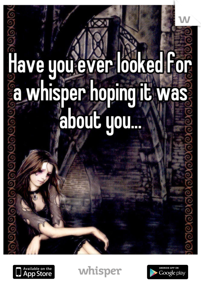 Have you ever looked for a whisper hoping it was about you...