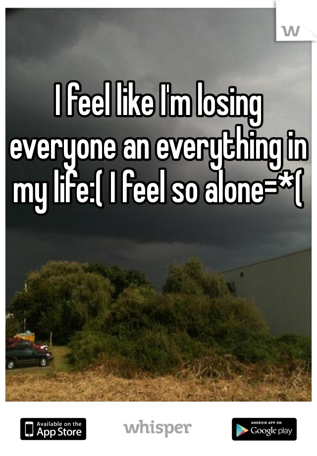 I feel like I'm losing everyone an everything in my life:( I feel so alone=*(
