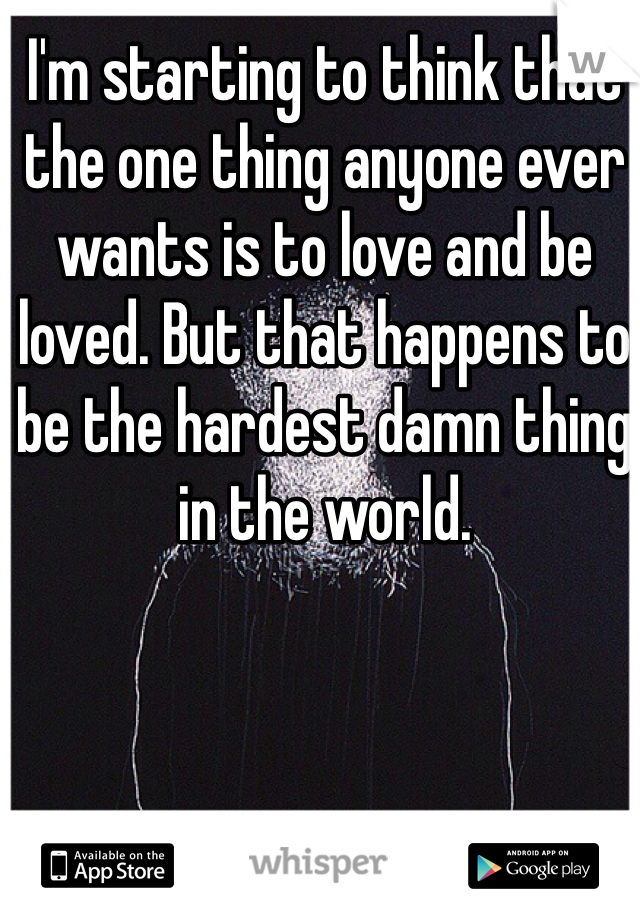 I'm starting to think that the one thing anyone ever wants is to love and be loved. But that happens to be the hardest damn thing in the world.