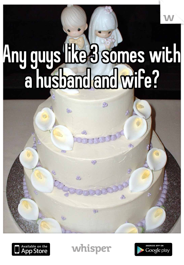 Any guys like 3 somes with a husband and wife?