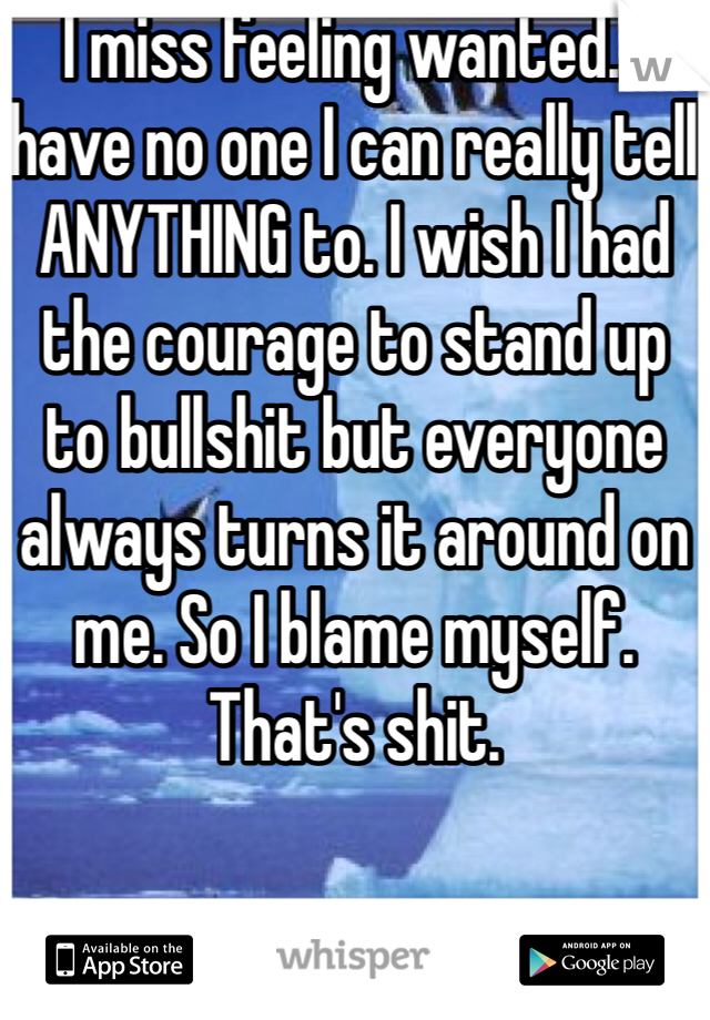 I miss feeling wanted. I have no one I can really tell ANYTHING to. I wish I had the courage to stand up to bullshit but everyone always turns it around on me. So I blame myself. That's shit.