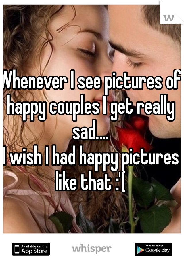 Whenever I see pictures of happy couples I get really sad.... I wish I had happy pictures like that :'(