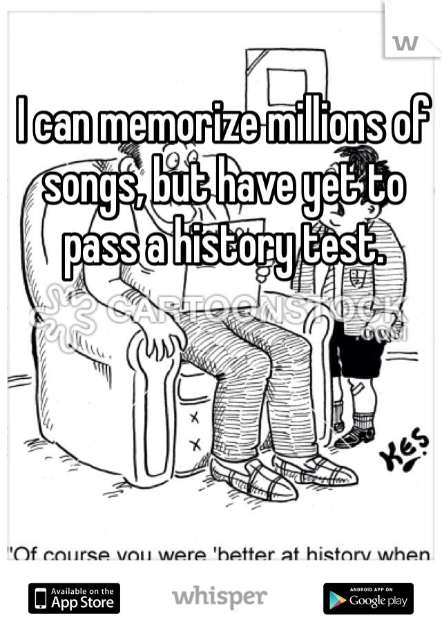 I can memorize millions of songs, but have yet to pass a history test.