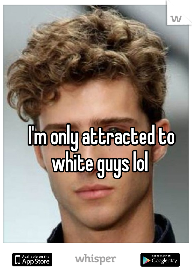 I'm only attracted to white guys lol