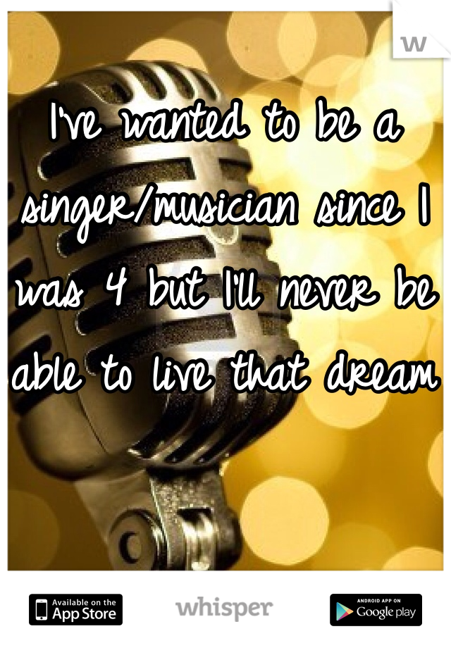 I've wanted to be a singer/musician since I was 4 but I'll never be able to live that dream