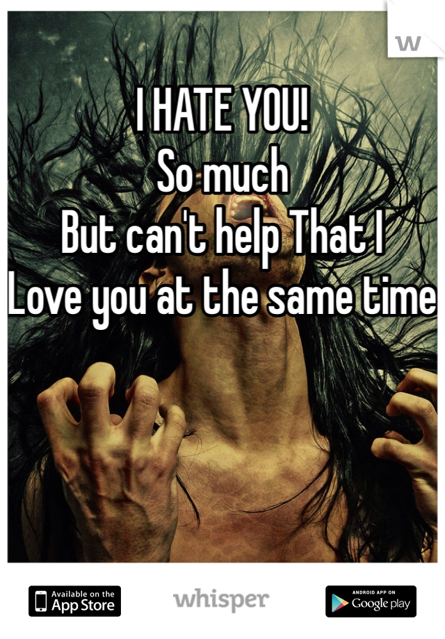 I HATE YOU!  So much  But can't help That I  Love you at the same time