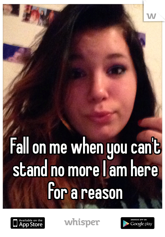 Fall on me when you can't stand no more I am here for a reason