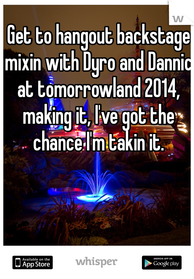 Get to hangout backstage mixin with Dyro and Dannic at tomorrowland 2014, making it, I've got the chance I'm takin it.