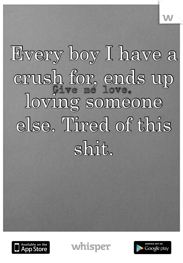 Every boy I have a crush for, ends up loving someone else. Tired of this shit.