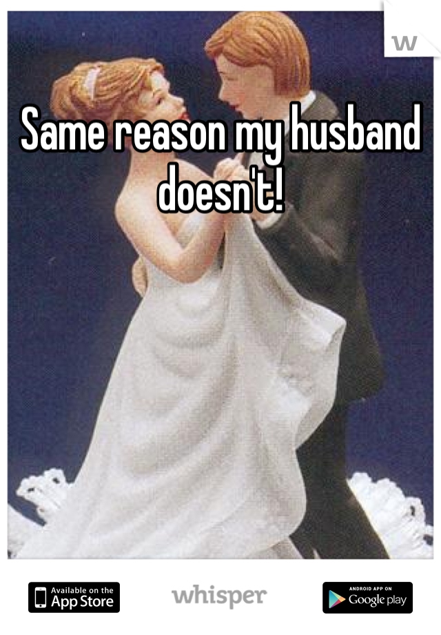 Same reason my husband doesn't!