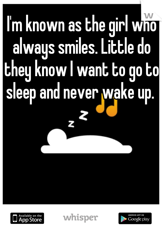 I'm known as the girl who always smiles. Little do they know I want to go to sleep and never wake up.
