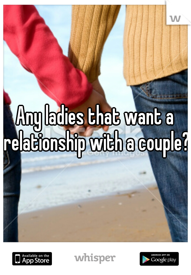 Any ladies that want a relationship with a couple?