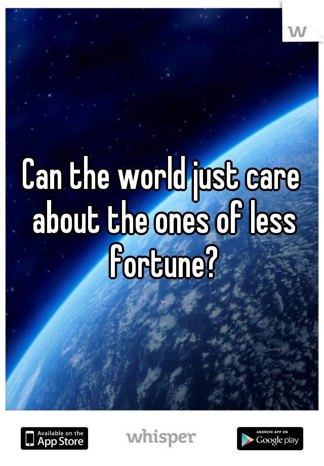 Can the world just care about the ones of less fortune?