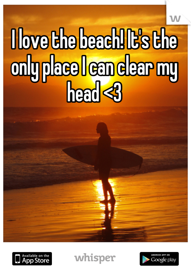I love the beach! It's the only place I can clear my head <3
