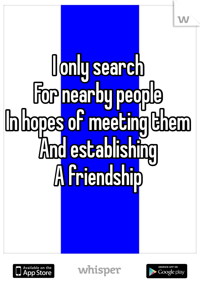 I only search  For nearby people In hopes of meeting them And establishing  A friendship
