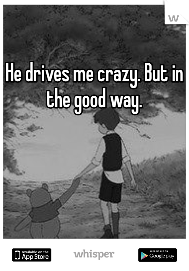 He drives me crazy. But in the good way.