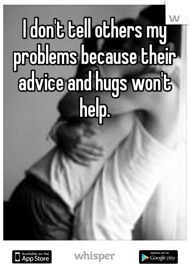 I don't tell others my problems because their advice and hugs won't help.