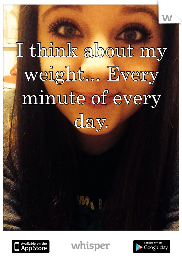 I think about my weight... Every minute of every day.