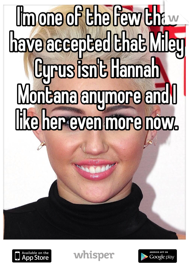 I'm one of the few that have accepted that Miley Cyrus isn't Hannah Montana anymore and I like her even more now.