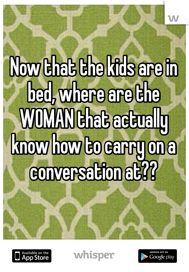 Now that the kids are in bed, where are the WOMAN that actually know how to carry on a conversation at??