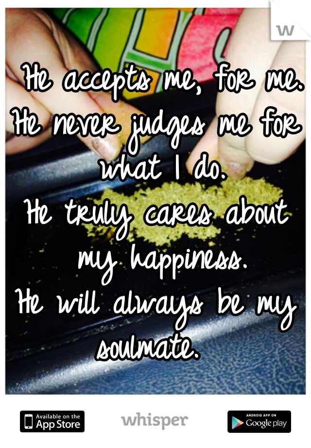 He accepts me, for me. He never judges me for what I do. He truly cares about my happiness. He will always be my soulmate.