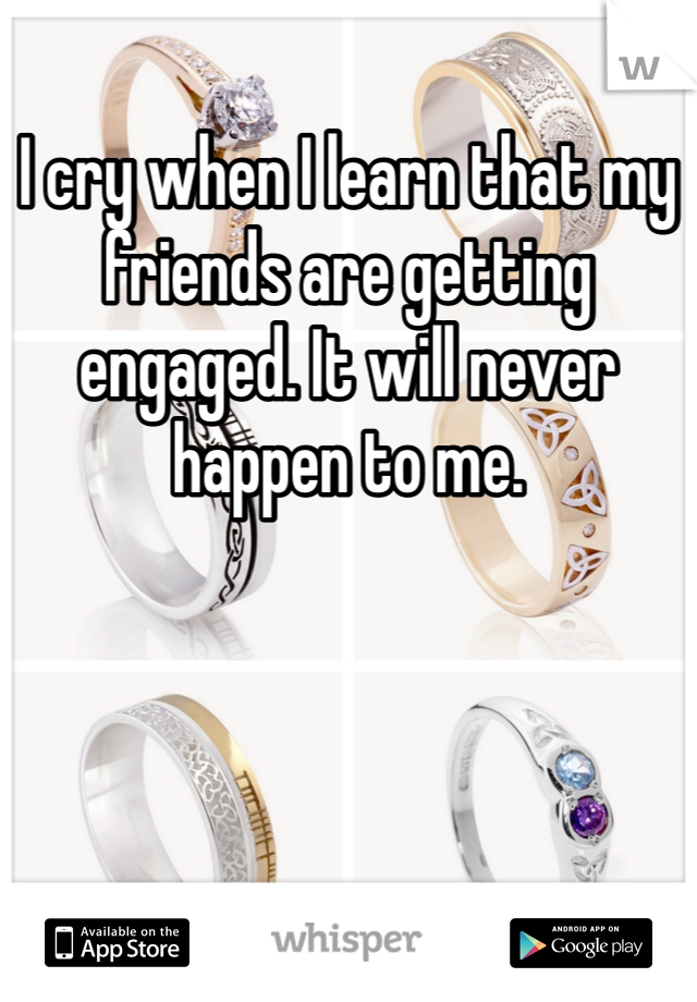 I cry when I learn that my friends are getting engaged. It will never happen to me.