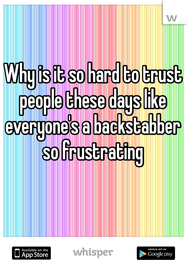 Why is it so hard to trust people these days like everyone's a backstabber so frustrating