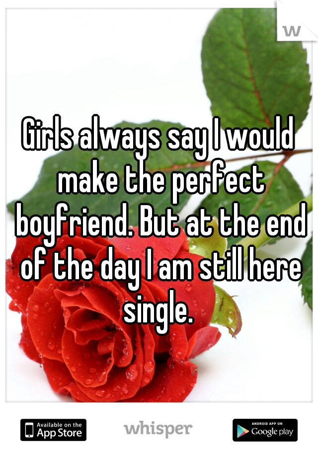 Girls always say I would make the perfect boyfriend. But at the end of the day I am still here single.