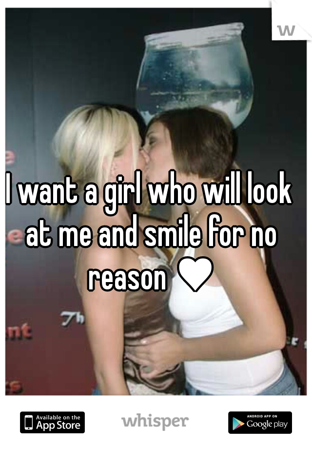 I want a girl who will look at me and smile for no reason ♥