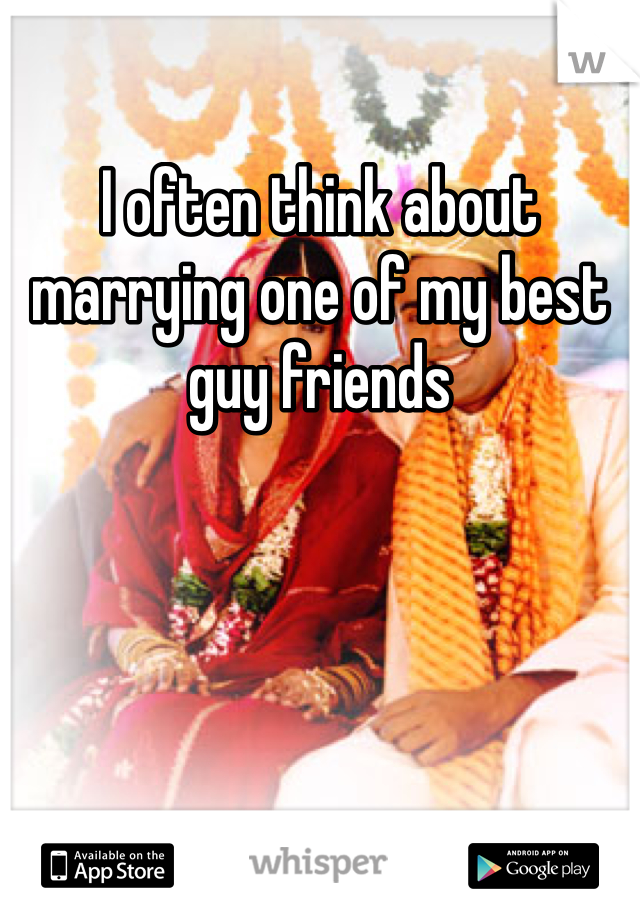 I often think about marrying one of my best guy friends