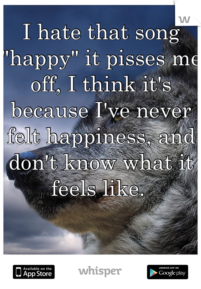 "I hate that song ""happy"" it pisses me off, I think it's because I've never felt happiness, and don't know what it feels like."