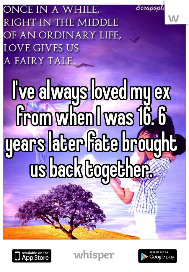 I've always loved my ex from when I was 16. 6 years later fate brought us back together.