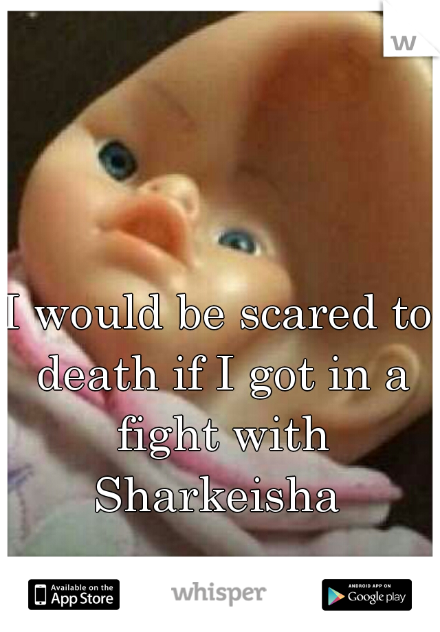 I would be scared to death if I got in a fight with Sharkeisha