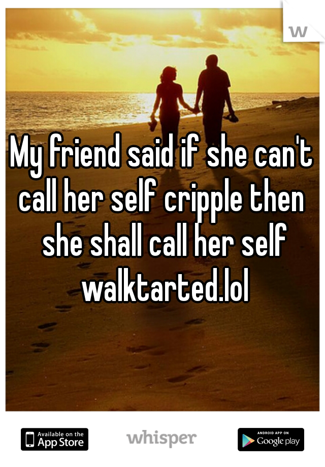 My friend said if she can't call her self cripple then  she shall call her self walktarted.lol