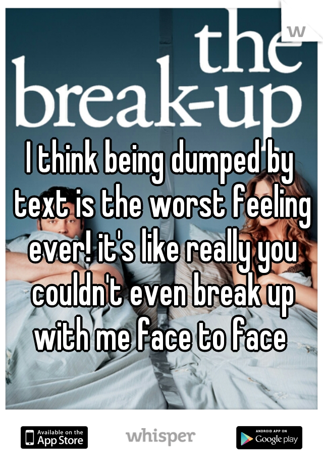 I think being dumped by text is the worst feeling ever! it's like really you couldn't even break up with me face to face