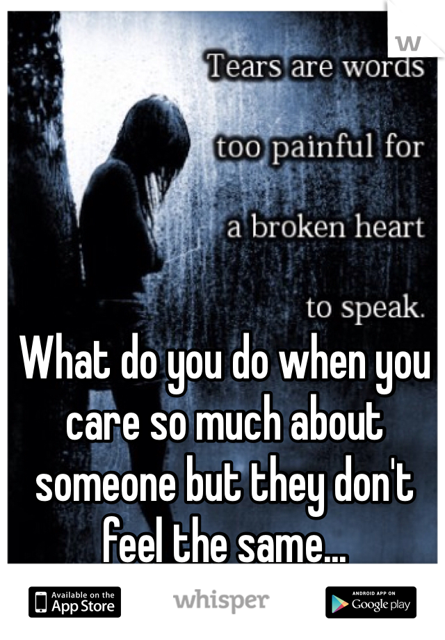 What do you do when you care so much about someone but they don't feel the same...
