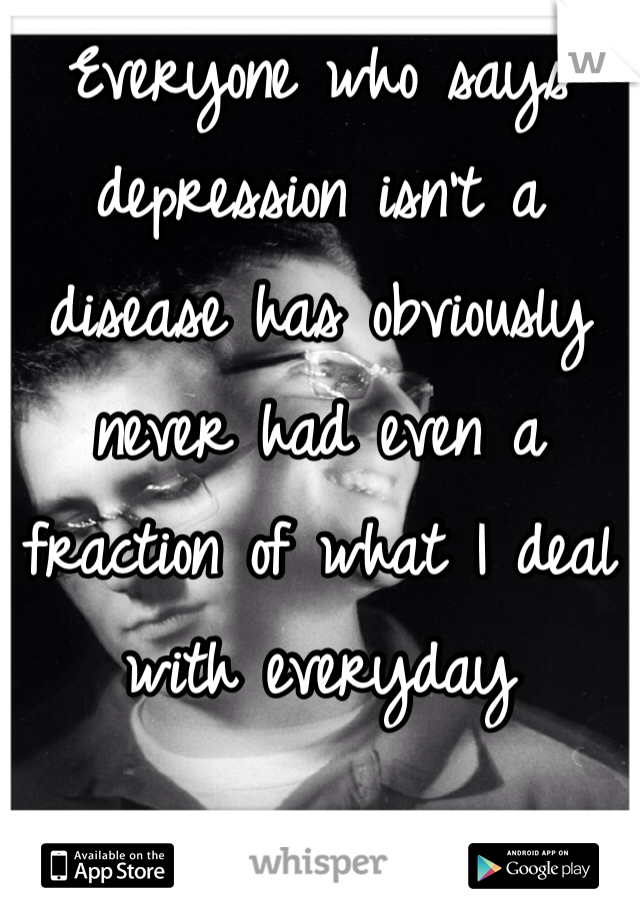 Everyone who says depression isn't a disease has obviously never had even a fraction of what I deal with everyday