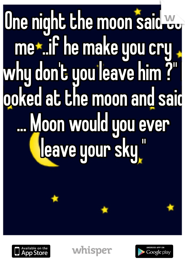 "One night the moon said to me  ..if he make you cry why don't you leave him ?"" I looked at the moon and said ... Moon would you ever leave your sky """