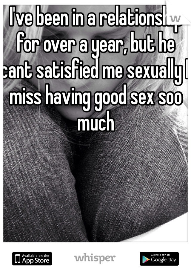 I've been in a relationship for over a year, but he cant satisfied me sexually I miss having good sex soo much