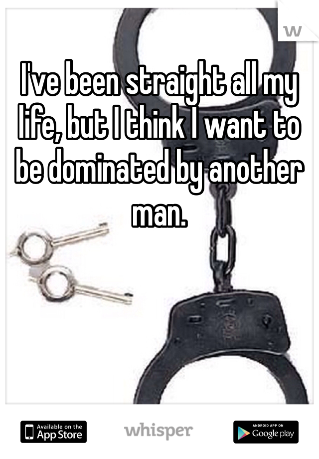 I've been straight all my life, but I think I want to be dominated by another man.