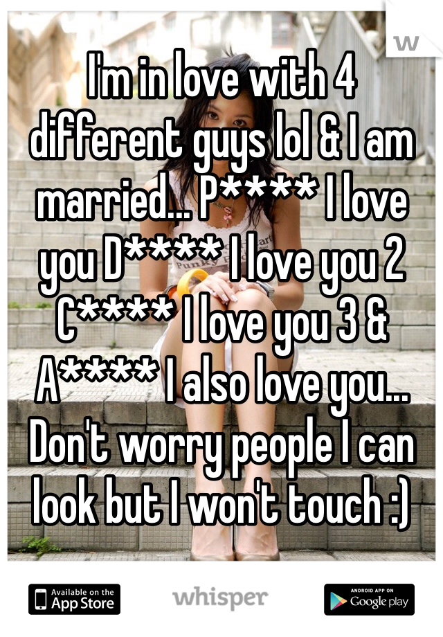 I'm in love with 4 different guys lol & I am married... P**** I love you D**** I love you 2 C**** I love you 3 & A**** I also love you... Don't worry people I can look but I won't touch :)