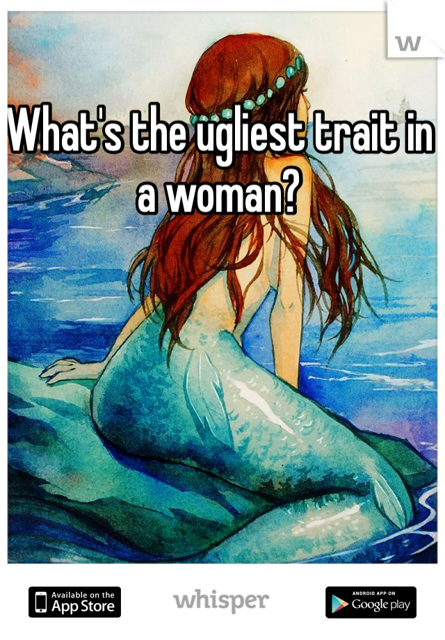 What's the ugliest trait in a woman?
