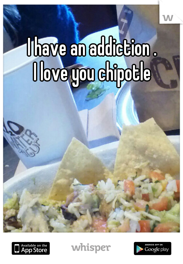 I have an addiction .        I love you chipotle