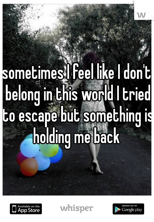 sometimes I feel like I don't belong in this world I tried to escape but something is holding me back