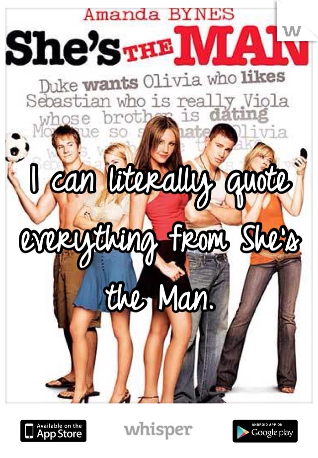 I can literally quote everything from She's the Man.