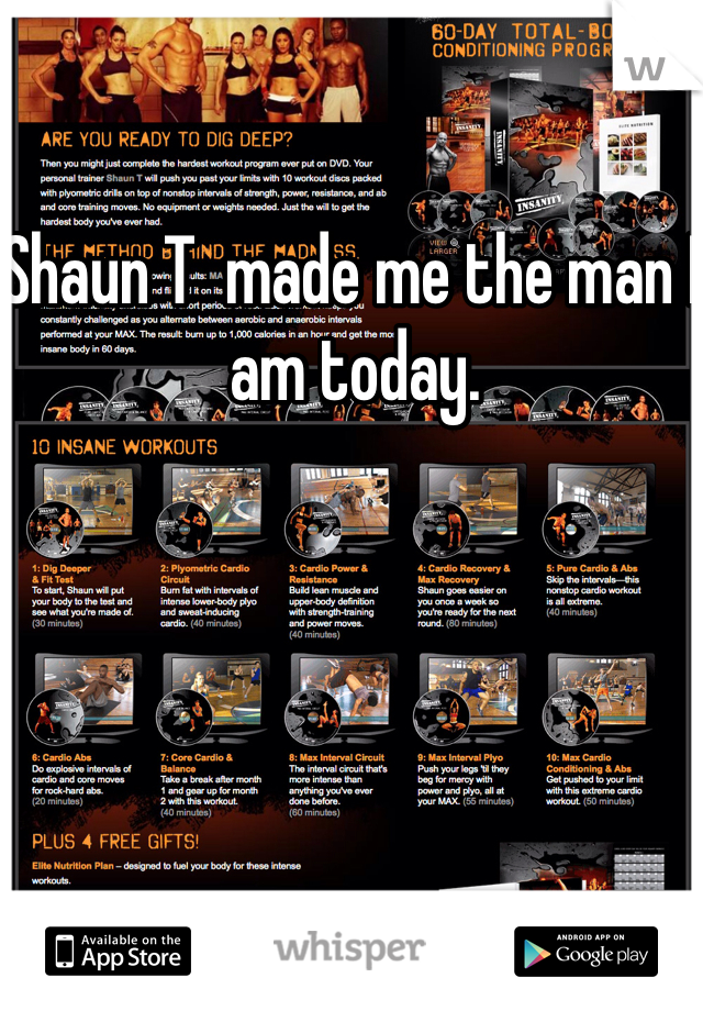 Shaun T  made me the man I am today.